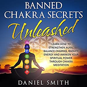 Banned Chakra Secrets Unleashed: Learn How to Strengthen Aura, Balance Chakras, Radiate Energy, and Awaken Your Spiritual Power Through Chakra Meditation Audiobook