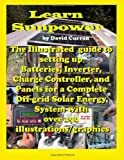 Learn Sun Power: the Illustrated Guide to Setting up Batteries, Inverter, Charge Controller, and Panels for a Complete off-Grid Solar Energy System with over 190 Illustrations/graphics, David Curran, 1479189197