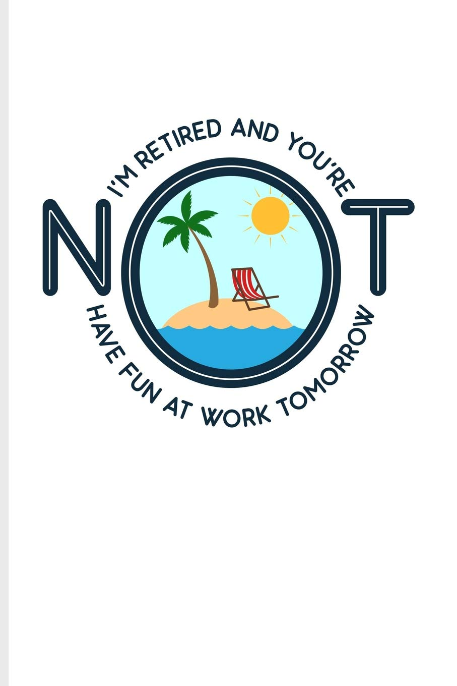 I M Retired And You Re Not Have Fun At Work Tomorrow Funny Retirement Quotes Journal For Retired Military Teacher Doctor Marine Policeman Women Men Pension Fans 6x9 100 Blank Lined