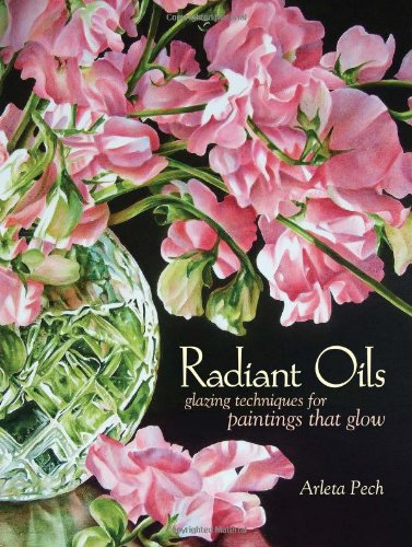 Radiant Oils: Glazing Techniques for Paintings that Glow, Pech, Arleta