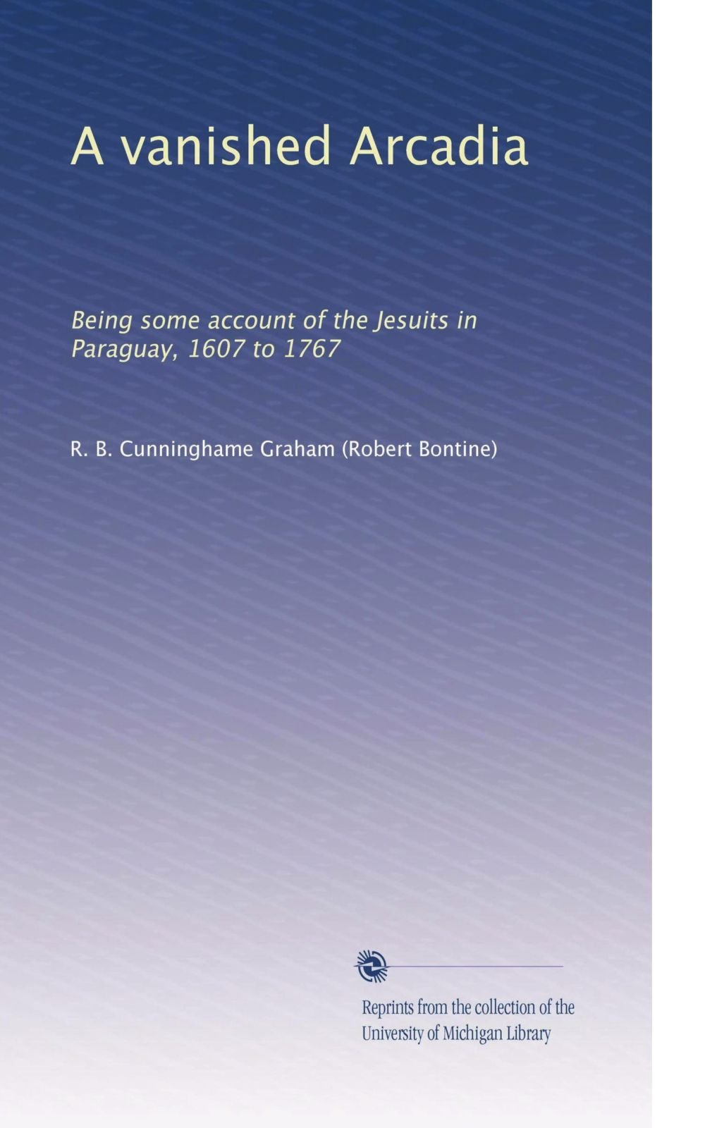 A vanished Arcadia: Being some account of the Jesuits in Paraguay, 1607 to 1767
