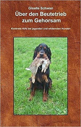 Über Den Beutetrieb Zum Gehorsam: Hilfe, Mein Hund Geht Durch! Konkrete  Hilfe Bei Jagenden Und Wildernden Hunden: Amazon.de: Giselle Schwan: Bücher
