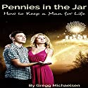 Pennies in the Jar: How to Keep a Man for Life: Relationship and Dating Advice for Women, Book 14 Audiobook by Gregg Michaelsen Narrated by RJ Walker