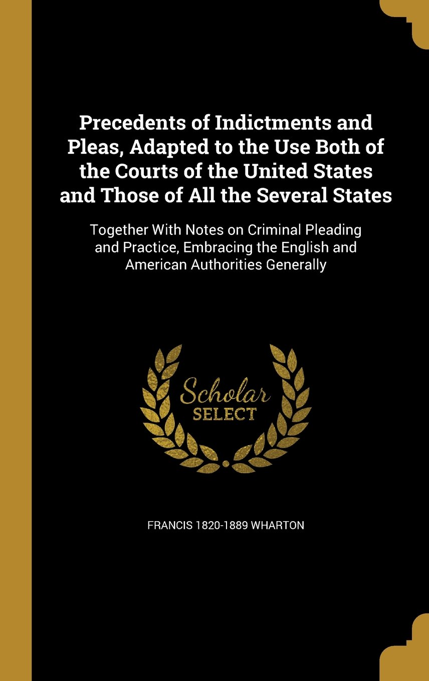 Download Precedents of Indictments and Pleas, Adapted to the Use Both of the Courts of the United States and Those of All the Several States: Together with ... English and American Authorities Generally pdf epub