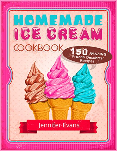 Homemade Ice Cream Cookbook - 150 Amazing Frozen Desserts Recipes by Jennifer Evans