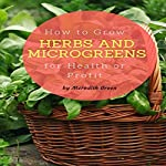 How to Grow Herbs and Microgreens for Health or Profit: Make Money Growing Herbs and Microgreens Indoors | Meredith Green