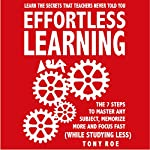 Effortless Learning: Learn the Secrets That Teachers Never Told You: Master Any Subject, Memorize More, and Focus Fast (While Studying Less) | Tony Roe