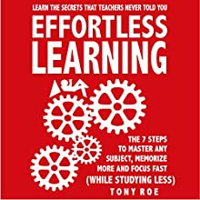 Effortless Learning: Learn the Secrets That Teachers Never Told You: Master Any Subject, Memorize More, and Focus Fast (While Studying Less) Audiobook by Tony Roe Narrated by Anthony Pica