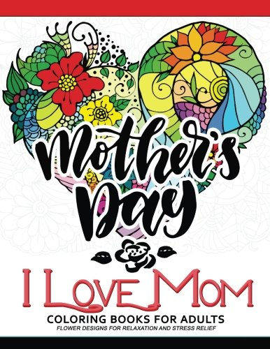 I Love Mom Coloring Book for Adults: A Best Gift to your mother. Mother's Day (Spring Coloring Pages To Print)