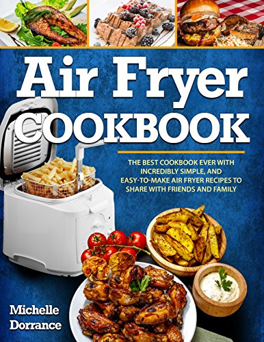 Air Fryer Cookbook: The Best Cookbook Ever with Incredibly Simple, and Easy-to-Make Air Fryer Recipes to Share with Friends and Family (Picture Cookbook, Air Fryer Recipes, & Healthy Cookbook) by Michelle Dorrance