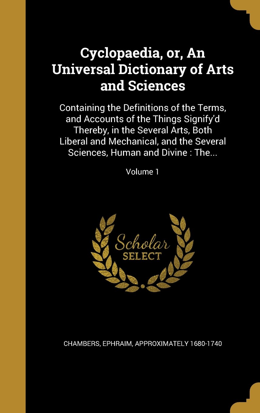 Read Online Cyclopaedia, Or, an Universal Dictionary of Arts and Sciences: Containing the Definitions of the Terms, and Accounts of the Things Signify'd Thereby, ... Sciences, Human and Divine: The...; Volume 1 ebook