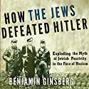 How the Jews Defeated Hitler: Exploding the Myth of Jewish Passivity in the Face of Nazism Audiobook by Benjamin Ginsberg Narrated by Marcus Freeman
