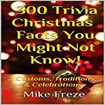 300 Trivia Christmas Facts You Might Not Know!: Customs, Traditions, & Celebrations | Mike Freze
