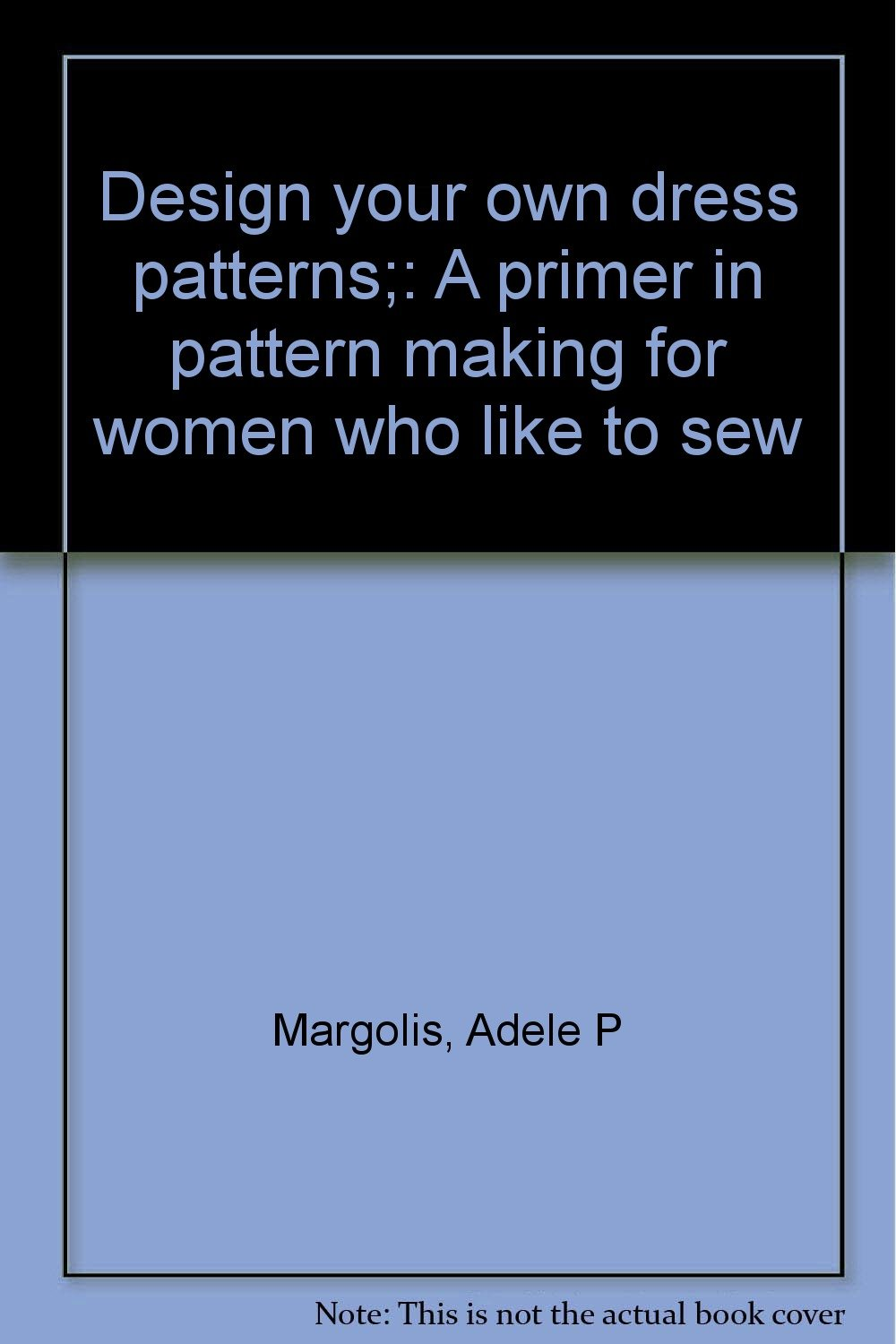 882493e47ddc Design your own dress patterns;: A primer in pattern making for ...