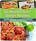 Healthy Recipes for Kids: 60 Healthy and Delicious Kids Dinner Recipes (recipes for kids, healthy recipes for kids, kids recipe book, kids recipes, healthy kids recipes)