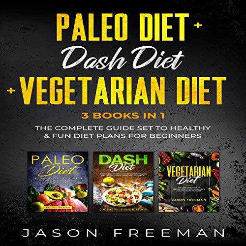 Paleo Diet + DASH Diet + Vegetarian Diet: 3 Books in 1: The Complete Guide Set to Healthy & Fun Diet Plans for Beginners by Jason Freeman