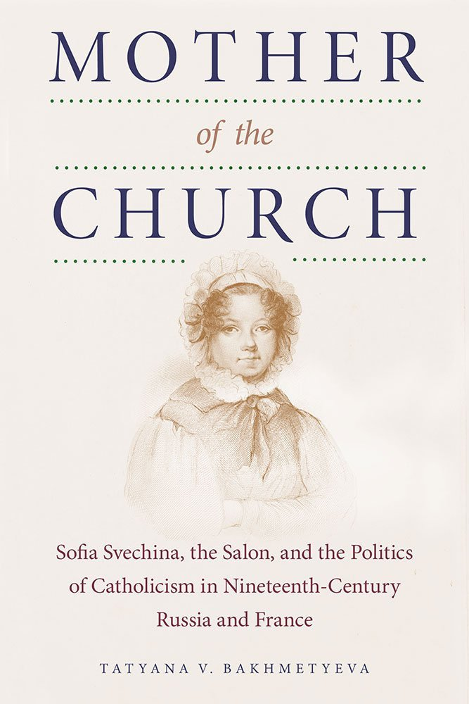Download Mother of the Church: Sofia Svechina, the Salon, and the Politics of Catholicism in Nineteenth-Century Russia and France PDF