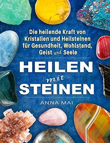 Heilsteine: Heilen mit Steinen - Die heilende Kraft von Kristallen und Heilsteinen für Gesundheit, Wohlstand, Geist und Seele (German Edition)
