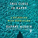 This Close to Happy: A Reckoning with Depression Audiobook by Daphne Merkin Narrated by Suzanne Toren