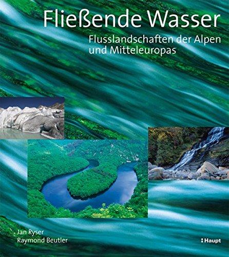 Fliessende Wasser: Flusslandschaften der Alpen und Mitteleuropas