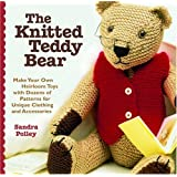 The Knitted Teddy Bear: Make Your Own Heirloom Toys with Dozens of Patterns for Unique Clothing and Accessories