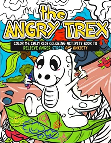 Stress and Anxiety: Kids Self Help Workbook with Tips Ways to Be Happy and 70+ Large Coloring Pages The Angry TRex: Color Me Calm Kids Coloring Activity Book to Relieve Anger Tricks
