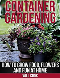 Container Gardening: How To Grow Food, Flowers and Fun At Home (Gardening Guidebooks)