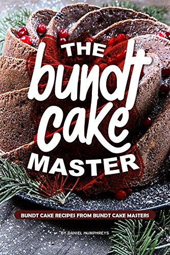 The Bundt Cake Master: Bundt Cake Recipes from Bundt Cake Masters by Daniel Humphreys