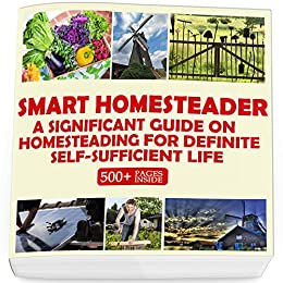 Smart Homesteader: A Significant Guide On Homesteading For Definite Self-Sufficient Life (Grow Own Food, Provide Own Energy, Build Own Furniture, Forge Own Tools, Be Own Doctor) by [Books, Good]