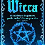 Wicca: The Ultimate Beginners Guide to the Wiccan Practice   Alina Wright