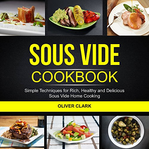Sous Vide Cookbook: Simple Techniques For Rich, Healthy And Delicious Sous Vide Home Cooking by Oliver Clark