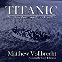 Titanic: The Most Complete Story Ever Told Audiobook by Matthew Vollbrecht Narrated by Gary Johnston