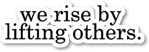 We Rise by Lifting Others Sticker Inspirational Quotes Stickers - Laptop Stickers - Vinyl Decal - Laptop, Phone, Tablet Vinyl Decal Sticker S82187