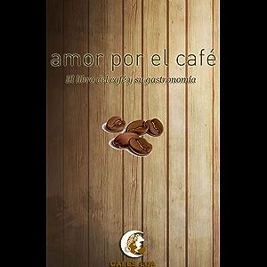 Amor por el café: El libro del café y su gastronomía (Spanish Edition)