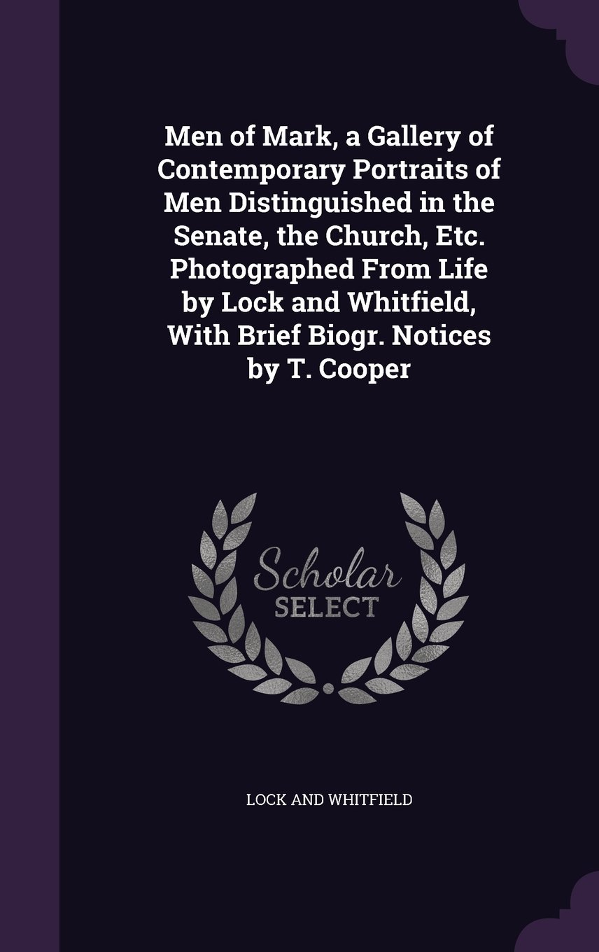 Download Men of Mark, a Gallery of Contemporary Portraits of Men Distinguished in the Senate, the Church, Etc. Photographed from Life by Lock and Whitfield, with Brief Biogr. Notices by T. Cooper pdf