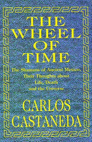 The Wheel of Time: Shamans of Ancient Mexico, Their Thoughts About Life, Death and the Universe - Book #11 of the Teachings of Don Juan