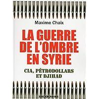 GUERRE DE L'OMBRE EN SYRIE (LA) : CIA, PÉTRODOLLARS ET DJIHAD