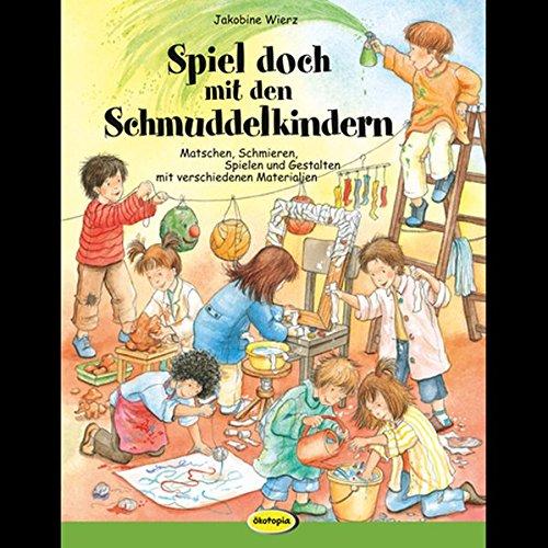 Spiel doch mit den Schmuddelkindern: Matschen, Schmieren, Spielen und Gestalten mit verschiedenen Materialien