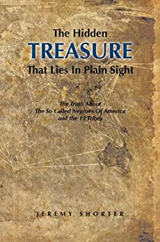 The Hidden Treasure That Lies In Plain Sight: The Truth About The So Called Negroes Of America and the 12 Tribes by [Shorter, Jeremy]