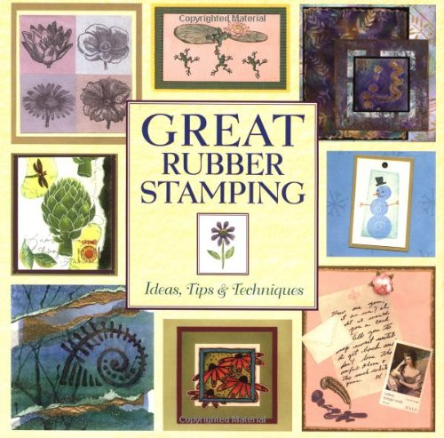 Great Rubber Stamping: Ideas, Tips and Techniques