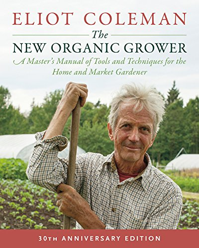 The New Organic Grower, 3rd Edition: A Master's Manual of Tools and Techniques for the Home and Market Gardener, 30th Anniversary Edition