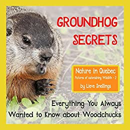 Groundhog Secrets: Everything You Always Wanted to Know about Woodchucks (Nature in Quebec, Pictures of Astonishing Wildlife Book 2) by [Snellings, Lieve]