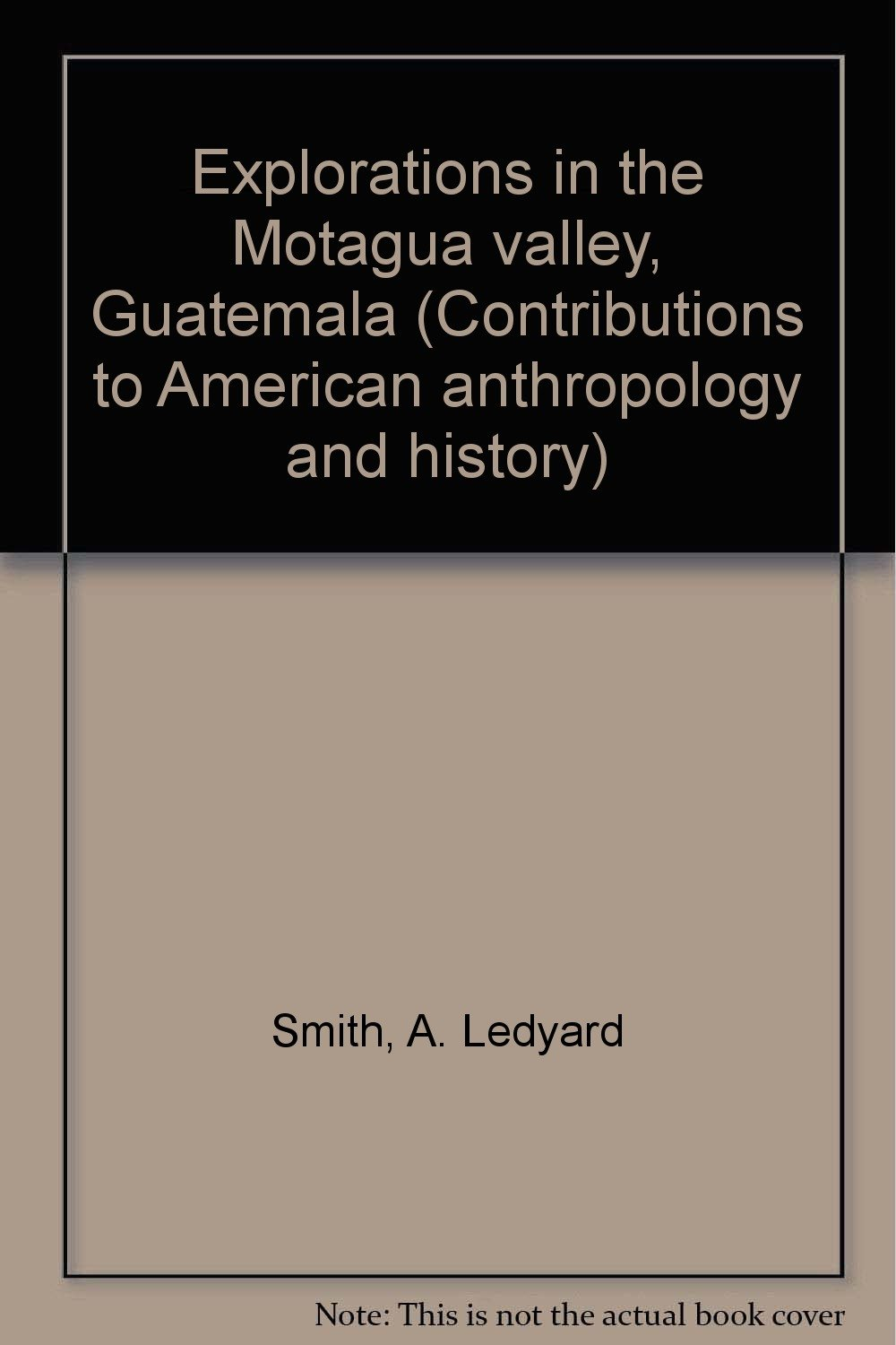 Explorations in the Motagua valley, Guatemala (Contributions to American anthropology and history)