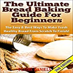 The Ultimate Bread Baking Guide for Beginners, 2nd Edition: The Easy & Best Ways to Make Fresh Healthy Bread from Scratch   Claire Daniels