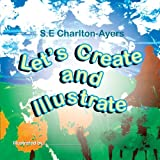 Let's Create and Illustrate, S. E. Charlton-Ayers, 1483698564