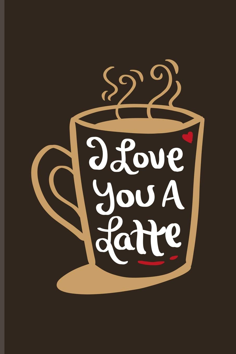 I Love You A Latte Short Funny Love Quote Journal For Coffee Latte Macchiato Espresso Valentines Day Love Heart Fans 6x9 100 Blank Lined Pages Valentines Yeoys 9781070639284 Amazon Com Books