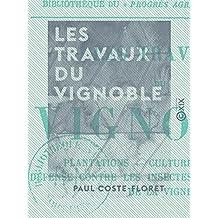 Les Travaux du vignoble: Plantations, cultures, engrais, défense contre les insectes et les maladies de la vigne (French Edition)