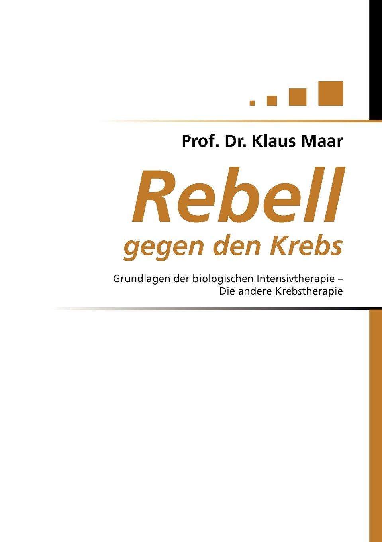Rebell gegen den Krebs: Grundlagen der biologischen Intensivtherapie - Die andere Krebstherapie
