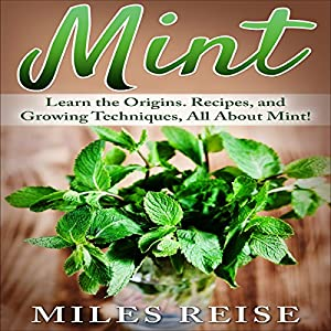 Mint: Learn the Origins. Recipes, and Growing Techniques, All About Mint! Audiobook