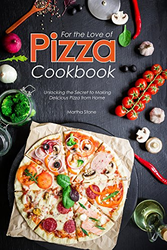 For the Love of Pizza Cookbook: Unlocking the Secret to Making Delicious Pizza from Home by Martha Stone